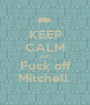 KEEP CALM AND Fuck off Mitchell  - Personalised Poster A1 size