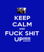 KEEP CALM AND FUCK SHIT UP!!!!! - Personalised Poster A1 size