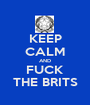 KEEP CALM AND FUCK THE BRITS - Personalised Poster A1 size