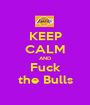 KEEP CALM AND Fuck the Bulls - Personalised Poster A1 size