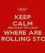 KEEP CALM AND...FUCK THE CALM WHERE ARE THE ROLLING STONES - Personalised Poster A1 size
