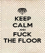 KEEP CALM AND FUCK THE FLOOR - Personalised Poster A1 size