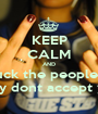 KEEP CALM AND fuck the peoples  they dont accept you - Personalised Poster A1 size