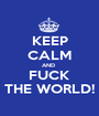 KEEP CALM AND  FUCK THE WORLD! - Personalised Poster A1 size