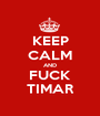 KEEP CALM AND FUCK TIMAR - Personalised Poster A1 size