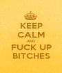KEEP CALM AND FUCK UP BITCHES - Personalised Poster A1 size