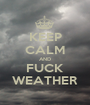 KEEP CALM AND FUCK WEATHER - Personalised Poster A1 size