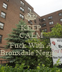 KEEP CALM AND Fuck With A Bronxdale Negga ! - Personalised Poster A1 size