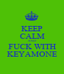 KEEP CALM AND FUCK WITH KEYAMONE - Personalised Poster A1 size
