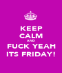 KEEP CALM AND FUCK YEAH ITS FRIDAY! - Personalised Poster A1 size