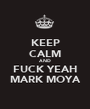 KEEP CALM AND FUCK YEAH MARK MOYA - Personalised Poster A1 size