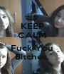 KEEP CALM AND Fuck You Bitches. - Personalised Poster A1 size