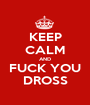 KEEP CALM AND FUCK YOU DROSS - Personalised Poster A1 size