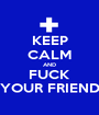 KEEP CALM AND FUCK YOUR FRIEND - Personalised Poster A1 size