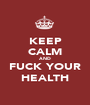 KEEP CALM AND FUCK YOUR HEALTH - Personalised Poster A1 size