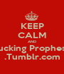 KEEP CALM AND Fucking Prophesy .Tumblr.com - Personalised Poster A1 size