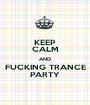 KEEP CALM AND FUCKING TRANCE PARTY - Personalised Poster A1 size