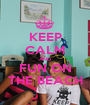 KEEP CALM AND FUN ON THE BEACH - Personalised Poster A1 size