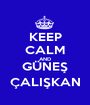 KEEP CALM AND GÜNEŞ ÇALIŞKAN - Personalised Poster A1 size