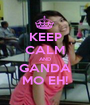 KEEP CALM AND GANDA MO EH! - Personalised Poster A1 size