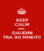 KEEP CALM AND... GAUDINI TRA 90 MINUTI! - Personalised Poster A1 size