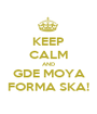KEEP CALM AND GDE MOYA FORMA SKA! - Personalised Poster A1 size
