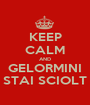 KEEP CALM AND GELORMINI STAI SCIOLT - Personalised Poster A1 size