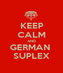 KEEP CALM AND GERMAN  SUPLEX - Personalised Poster A1 size