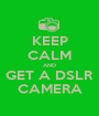 KEEP CALM AND GET A DSLR CAMERA - Personalised Poster A1 size