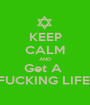 KEEP CALM AND Get A  FUCKING LIFE! - Personalised Poster A1 size