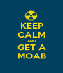 KEEP CALM AND GET A MOAB - Personalised Poster A1 size