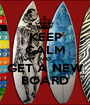 KEEP CALM AND GET A NEW BOARD - Personalised Poster A1 size