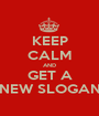 KEEP CALM AND GET A NEW SLOGAN - Personalised Poster A1 size
