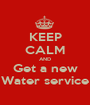 KEEP CALM AND Get a new Water service - Personalised Poster A1 size