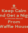 Keep Calm And Get a Nigga A Chicken Biscuit From Waffle House - Personalised Poster A1 size
