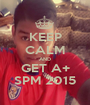 KEEP CALM AND GET A+ SPM 2015 - Personalised Poster A1 size