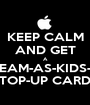 KEEP CALM AND GET A STREAM-AS-KIDS-GO  TOP-UP CARD - Personalised Poster A1 size