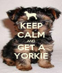 KEEP CALM AND GET A YORKIE - Personalised Poster A1 size