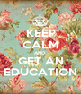 KEEP CALM AND  GET AN EDUCATION - Personalised Poster A1 size