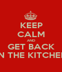 KEEP CALM AND GET BACK IN THE KITCHEN - Personalised Poster A1 size