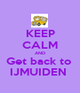 KEEP CALM AND Get back to  IJMUIDEN  - Personalised Poster A1 size