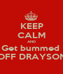KEEP CALM AND Get bummed  OFF DRAYSON - Personalised Poster A1 size