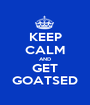 KEEP CALM AND GET GOATSED - Personalised Poster A1 size