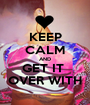 KEEP CALM AND GET IT  OVER WITH - Personalised Poster A1 size