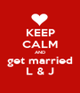 KEEP CALM AND get married L & J - Personalised Poster A1 size