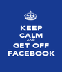 KEEP CALM AND GET OFF FACEBOOK - Personalised Poster A1 size