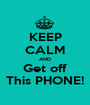 KEEP CALM AND Get off This PHONE! - Personalised Poster A1 size
