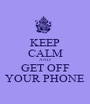 KEEP CALM AND GET OFF YOUR PHONE - Personalised Poster A1 size