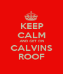 KEEP CALM AND GET ON CALVINS ROOF - Personalised Poster A1 size