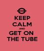 KEEP CALM AND GET ON  THE TUBE - Personalised Poster A1 size